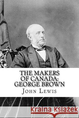 The Makers of Canada: George Brown: Classic Literature John Lewis 9781544009414