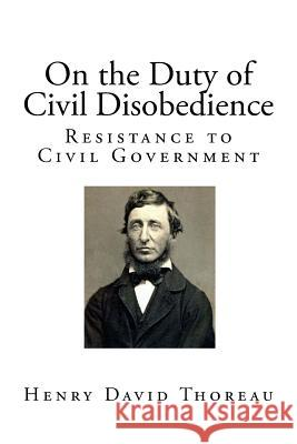 On the Duty of Civil Disobedience: Resistance to Civil Government Henry David Thoreau 9781544015903