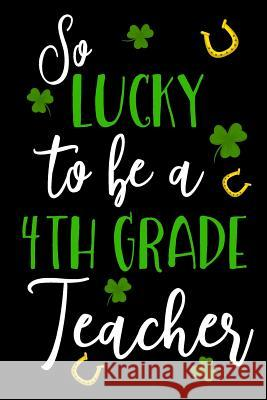 So Lucky to Be a 4th Grade Teacher: St. Patricks Day Teacher Journal My Holida Blank Boo 9781544019208