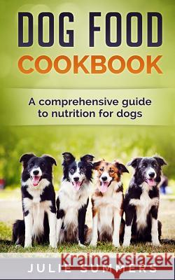 Dog Food Cookbook: Comprehensive Guide to Dog Nutrition with Dog Treat and Dog Food Recipes Julie Summers 9781544040097