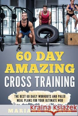 60 Day Amazing Cross Training: The Best 60 Daily Workouts and Paleo Meals for Your Ultimate Wod Mariana Correa 9781544043685