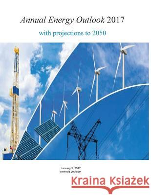 Annual Energy Outlook 2017 with Projections to 2050 U. S. Energy Information Administration  Penny Hill Press 9781544065496