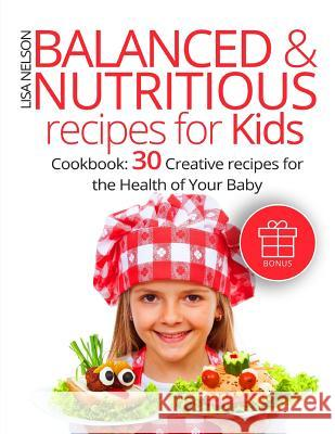 Balanced and Nutritious Recipes for Kids.: Cookbook: 30 Creative Recipes for the Health of Your Baby. Lisa Nelson 9781544067940