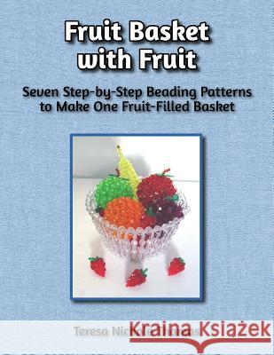 Fruit Basket with Fruit Beading Pattern Book: Seven Step-By-Step Beading Patterns to Make One Fruit-Filled Basket Teresa Nichole Thomas 9781544081748