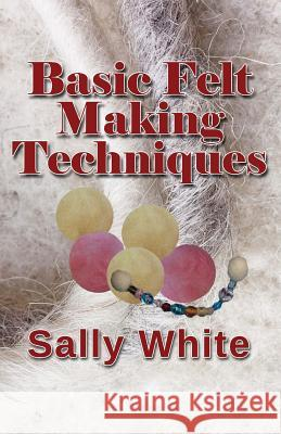 Basic Felt Making Techniques Sally White 9781544088969