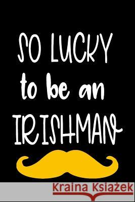 So Lucky to Be an Irishman: St. Patricks Day Journal My Holida Blank Boo 9781544108681