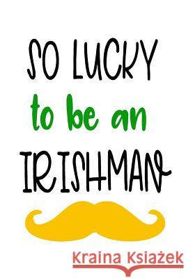 So Lucky to Be an Irishman: Saint Patricks Day Journal My Holida Blank Boo 9781544108698
