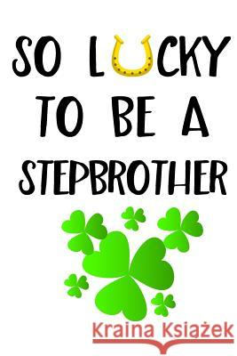 So Lucky to Be a Stepbrother: Saint Patricks Day Journal My Holida Blank Boo 9781544114835