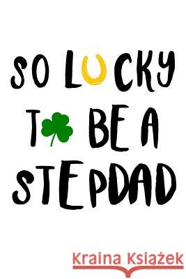 So Lucky to Be a Stepdad: St. Patricks Day Journal My Holida Blank Boo 9781544114873