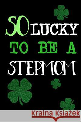 So Lucky to Be a Stepmom: St. Patricks Day Journal My Holida Blank Boo 9781544114897