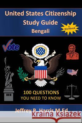 U.S. Citizenship Study Guide - Bengali: 100 Questions You Need to Know Jeffrey B. Harris 9781544119427