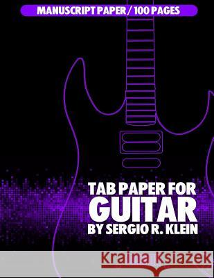 Tab Paper for Guitar: Tablature Paper for Guitar - 100 Pages Sergio R. Klein 9781544167664