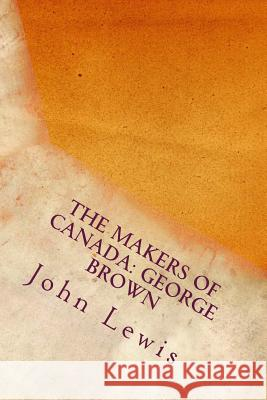 The Makers of Canada: George Brown John Lewis 9781544180229