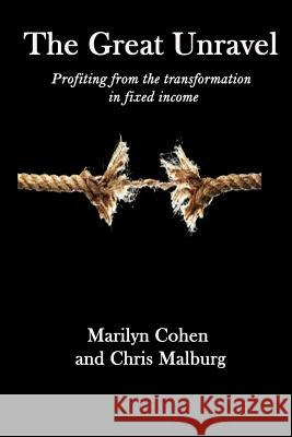 The Great Unravel: Profiting from the Transformation in Fixed Income Marilyn Cohen Chris Malburg 9781544193007 Createspace Independent Publishing Platform