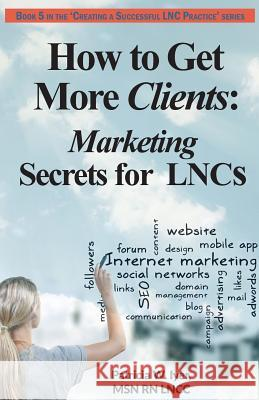 How to Get More Clients: Marketing Secrets for Lncs Patricia W. Iyer 9781544245096 Createspace Independent Publishing Platform