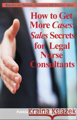 How to Get More Cases: Sales Secrets for Lncs Patricia W. Iyer 9781544245218 Createspace Independent Publishing Platform