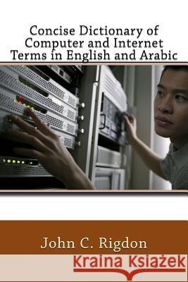 Concise Dictionary of Computer and Internet Terms in English and Arabic John C. Rigdon 9781544258102