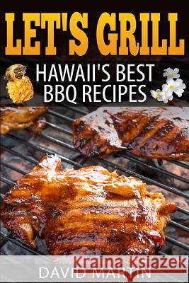 Let's Grill! Hawaii's Best BBQ Recipes: Barbecue Grilling, Smoking, and Slow Cooking Meats, Fish, Seafood, Sides, Vegetables, and Desserts David Martin 9781544271194