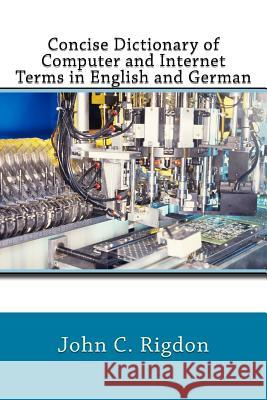 Concise Dictionary of Computer and Internet Terms in English and German John C. Rigdon 9781544281001