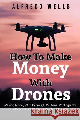 How to Make Money with Drones: Making Money with Drones, UAV, Aerial Photography Alfredo Wells 9781544294162