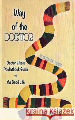 Way of the Doctor: Doctor Who's Pocketbook Guide to the Good Life Courtland D. Lewis 9781544298054