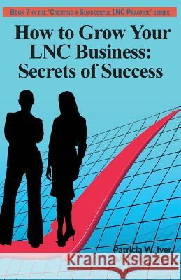 How to Grow Your Lnc Business: Secrets of Success Patricia W. Iyer 9781544299709 Createspace Independent Publishing Platform