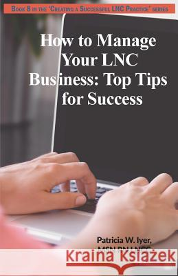 How to Manage Your Lnc Business and Clients: Top Tips for Success Patricia W. Iyer 9781544629421 Createspace Independent Publishing Platform
