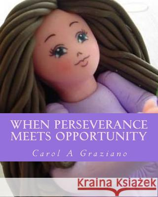 When Perseverance Meets Opportunity: A Single Mom to the Adoughbles Entrepreneur Carol A. Graziano 9781544724386