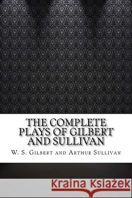 The Complete Plays of Gilbert and Sullivan W. S. Gilbert and Arthur Sullivan 9781544882659
