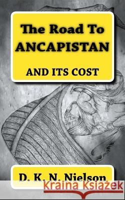 The Road to Ancapistan: And Its Cost D. K. N. Nielson 9781544890999