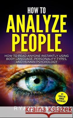 How to Analyze People: How to Read Anyone Instantly Using Body Language, Personality Types, and Human Psychology Ryan James 9781544904900