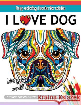 I Love Dog: A Dog Coloring Book for Adults Adult Coloring Books 9781544913520