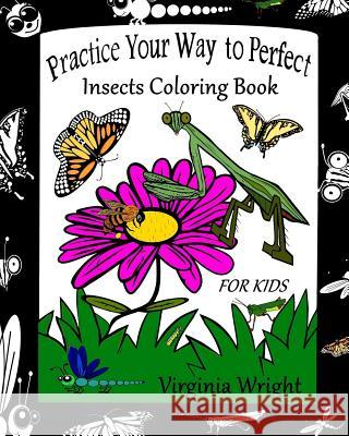 Practice Your Way to Perfect: Insects Coloring Book (for Kids) Virginia Wright 9781544944401