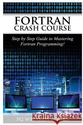 FORTRAN Crash Course: Step by Step Guide to Mastering FORTRAN Programming Pg Wizard Books 9781544955353