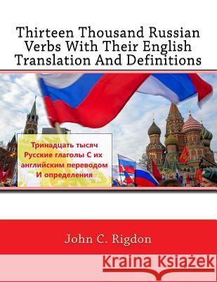 Thirteen Thousand Russian Verbs with Their English Translation and Definitions John C. Rigdon 9781544965017