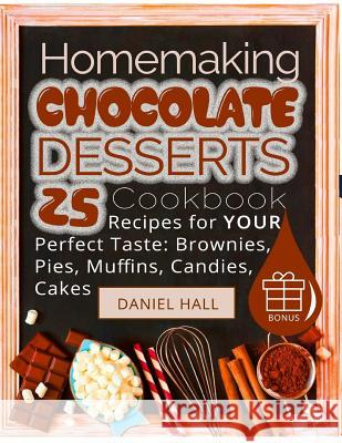 Homemaking Chocolate Desserts.: Cookbook: 25 Recipes for Your Perfect Taste: Brownies, Pies, Muffins, Candies, Cakes. (Full Color) Daniel Hall 9781545005644