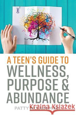A Teen's Guide to Wellness, Purpose and Abundance Patty McLai Kristy Jamison Linda L. Smith 9781545128787