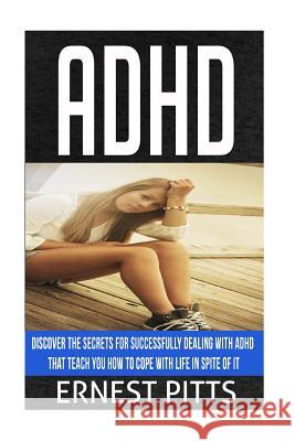 ADHD: Discover the Secrets for Successfully Dealing with ADHD That Teach You How to Cope with Life in Spite of It Ernest Pitts 9781545131138