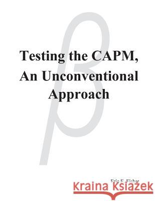Testing the CAPM, An Unconventional Approach Eric E. Fisher 9781545164242