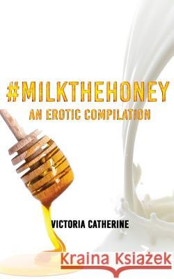 #milkthehoney: An Erotic Compilation Victoria Catherine 9781545169391