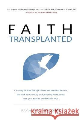 Faith Transplanted: A Journey of Faith Through Illness and Medical Trauma, Told with Raw Honesty and More Detail Than You May Be Comfortab Ray Jones Heather Jones 9781545173282