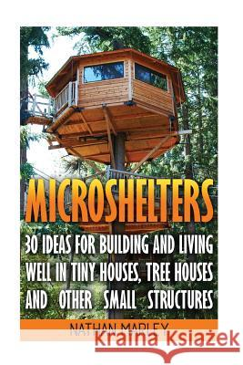 Microshelters: 30 Ideas for Building and Living Well in Tiny Houses, Tree Houses and Other Small Structures: (Tiny House Living, Tiny Nathan Marley 9781545179505