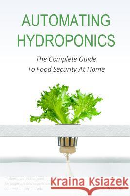 Automating Hydroponics: The Complete Guide to Food Secuirty at Home C. Rossouw 9781545204283