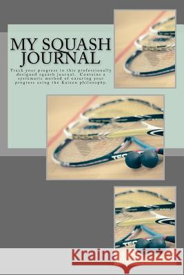 My Squash Journal: Track Your Progress in This Professionally Designed Squash Journal Unlike Any You've Seen Before. Doesn't Simply Conta Alicia Shaw 9781545218259