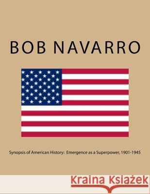 Synopsis of American History: Emergence as a Superpower, 1901-1945 Bob Navarro 9781545236932