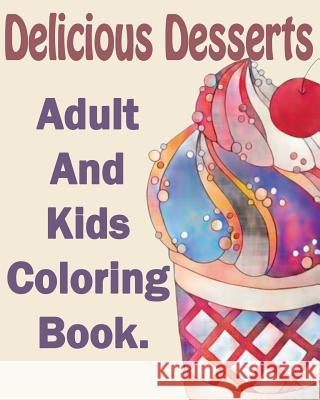 Delicious Desserts: An Adult and Kids Coloring Book: With Whimsical Cake Designs, Lovely Pastry Patterns, and Beautiful Bakery Scenes Gem Book Delicious Desserts Colorin 9781545266465
