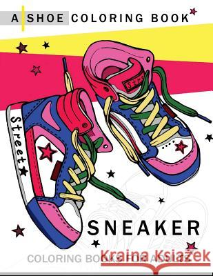 Sneaker Coloring Book: A Shoe Coloring Book for Adults Adult Coloring Book 9781545273821