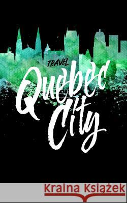 Travel Quebec City: Blank Vacation Planner & Organizer Dartan Creations 9781545332696