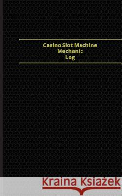 Casino Slot Machine Mechanic Log (Logbook, Journal - 96 Pages, 5 X 8 Inches): Casino Slot Machine Mechanic Logbook (Black Cover, Small) Centurion Logbooks 9781545342640