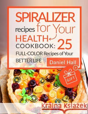 Spiralizer Recipes for Your Health. Cookbook: 25 Full-Color Recipes of Your Bett Daniel Hall 9781545358399
